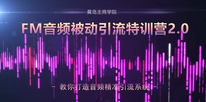 黄岛主·FM音频引流特训营2.0:独家引流模式,单账号50W+播...