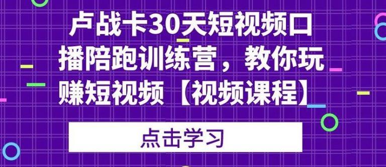 卢战卡30天短视频口播陪跑训练营,教你玩赚短视频【视频...