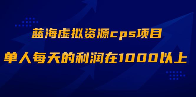 蓝海<strong>虚拟</strong>资源cps项目,目前最高单人每天的利润在1000以上