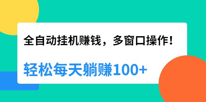 全自动挂机赚钱,多窗口操作,轻松每天躺赚100+【视频课...