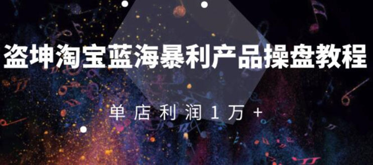 淘宝蓝海暴利产品操盘教程:从零到单店利润10000+详细实操