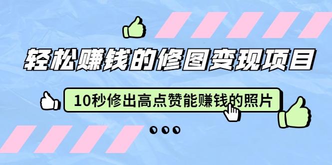 赵洋·轻松赚钱的修图变现项目:10秒修出高点赞能赚钱的...