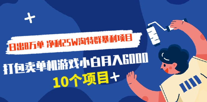 日出8万单 净利25W淘特群暴利项目+打包卖单机游戏小白月...