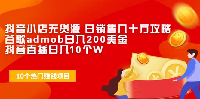抖音小店无货源 日销售几十万攻略+谷歌admob日入200美金+抖...